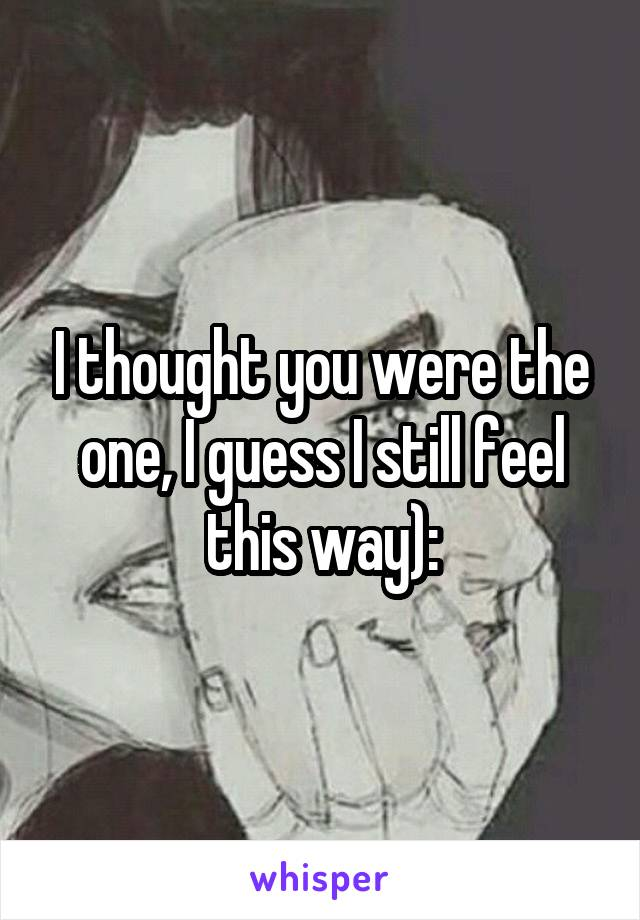 I thought you were the one, I guess I still feel this way):