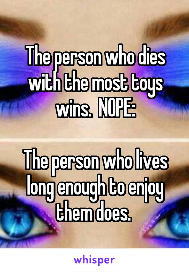 The person who dies with the most toys wins.  NOPE:  The person who lives long enough to enjoy them does.
