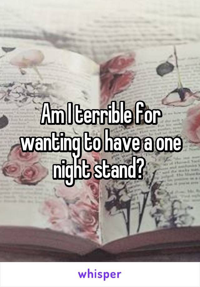 Am I terrible for wanting to have a one night stand?