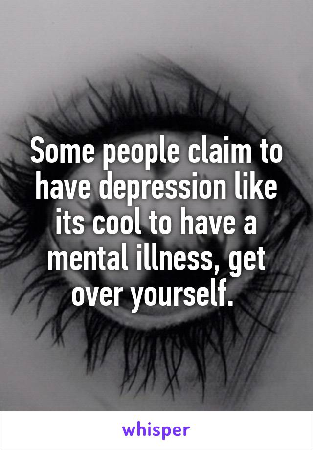 Some people claim to have depression like its cool to have a mental illness, get over yourself.