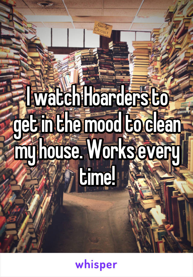 I watch Hoarders to get in the mood to clean my house. Works every time!