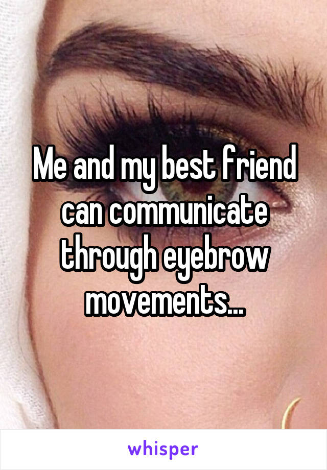 Me and my best friend can communicate through eyebrow movements...