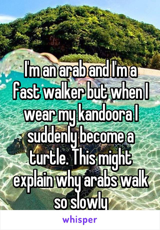 I'm an arab and I'm a fast walker but when I wear my kandoora I suddenly become a turtle. This might explain why arabs walk so slowly