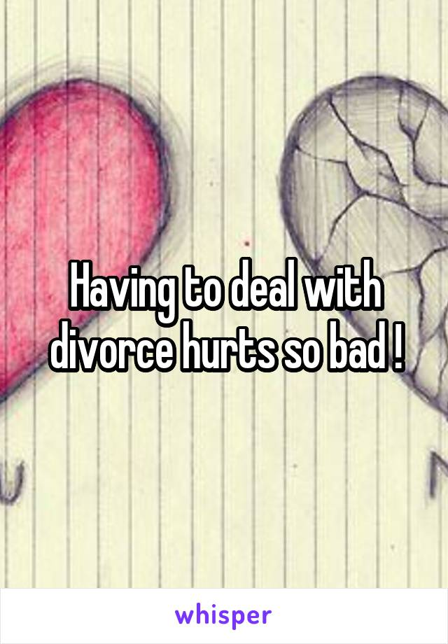 Having to deal with divorce hurts so bad !