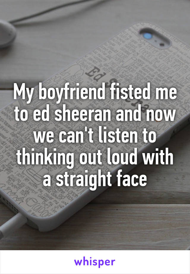 My boyfriend fisted me to ed sheeran and now we can't listen to thinking out loud with a straight face