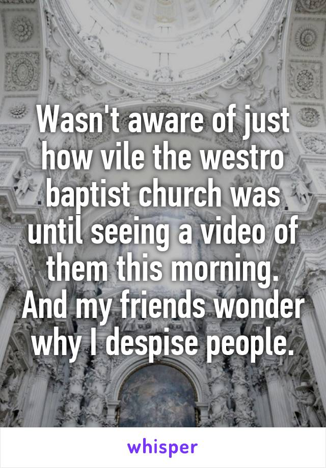 Wasn't aware of just how vile the westro baptist church was until seeing a video of them this morning. And my friends wonder why I despise people.