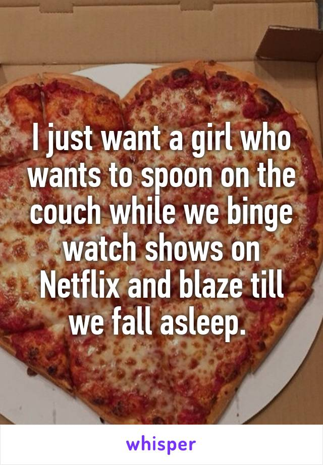 I just want a girl who wants to spoon on the couch while we binge watch shows on Netflix and blaze till we fall asleep.