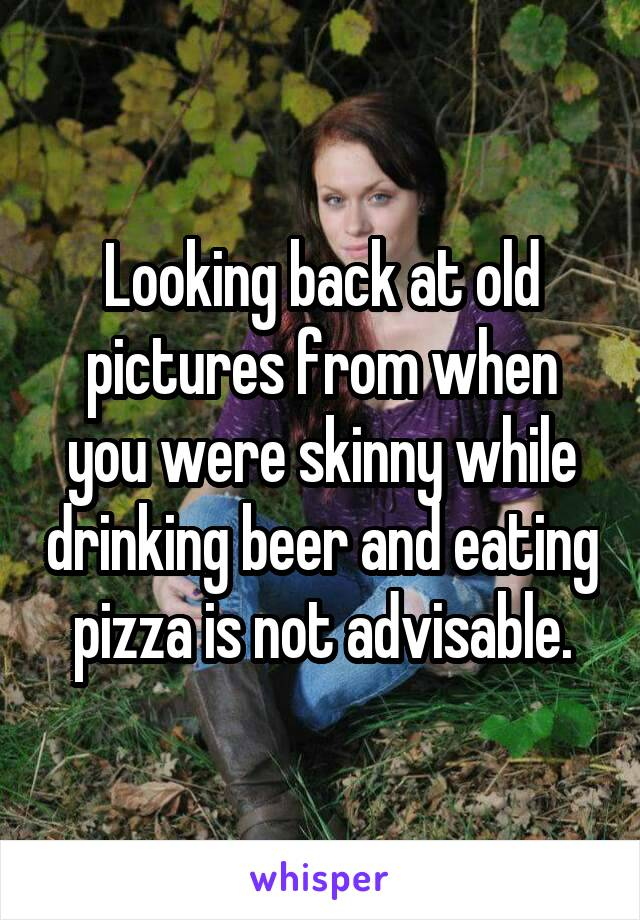 Looking back at old pictures from when you were skinny while drinking beer and eating pizza is not advisable.