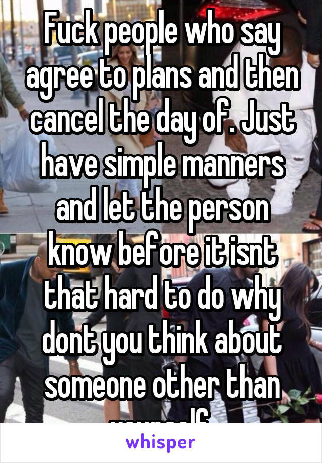 Fuck people who say agree to plans and then cancel the day of. Just have simple manners and let the person know before it isnt that hard to do why dont you think about someone other than yourself