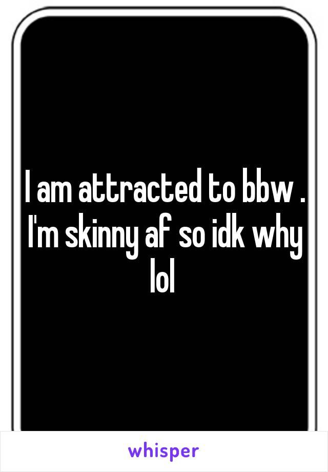 I am attracted to bbw . I'm skinny af so idk why lol