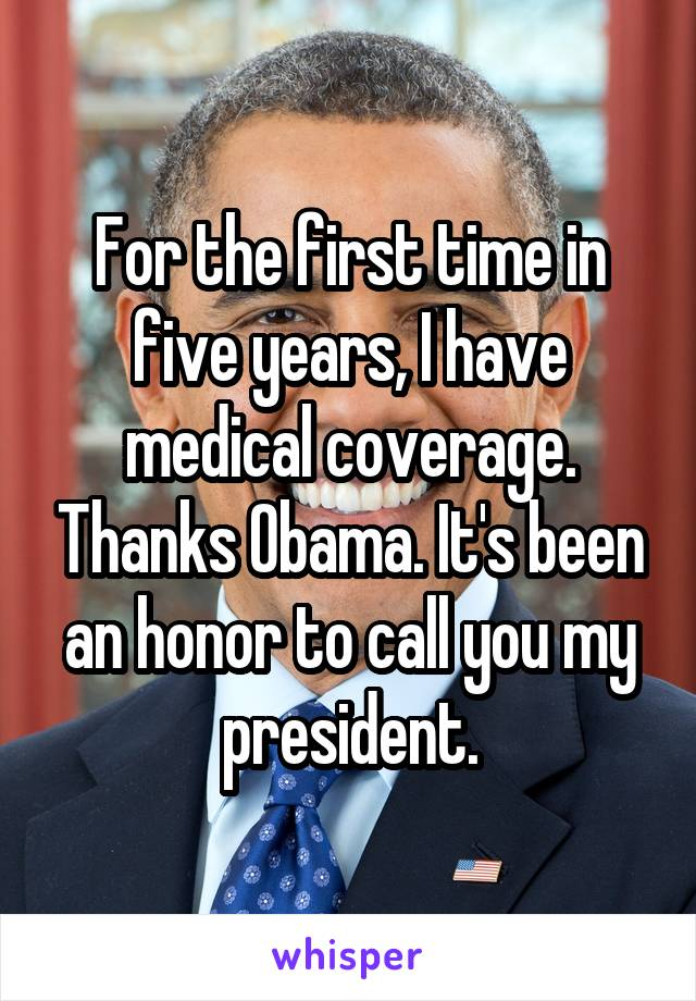 For the first time in five years, I have medical coverage. Thanks Obama. It's been an honor to call you my president.