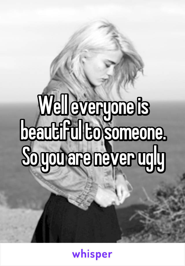 Well everyone is beautiful to someone. So you are never ugly