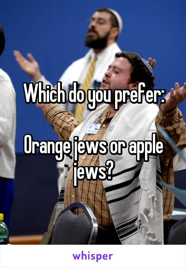 Which do you prefer:  Orange jews or apple jews?
