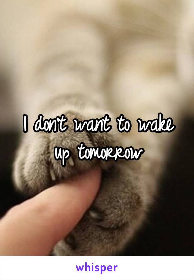 I don't want to wake up tomorrow
