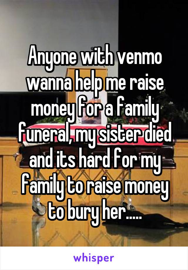 Anyone with venmo wanna help me raise money for a family funeral, my sister died and its hard for my family to raise money to bury her.....