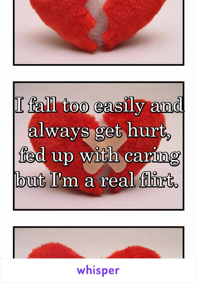 I fall too easily and always get hurt, fed up with caring but I'm a real flirt.