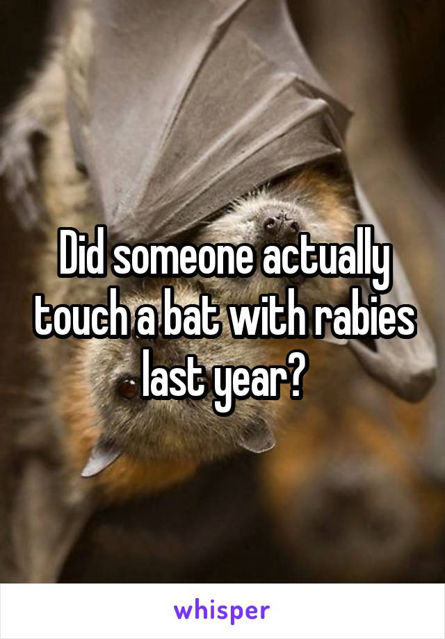 Did someone actually touch a bat with rabies last year?