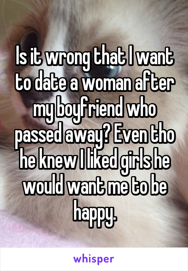 Is it wrong that I want to date a woman after my boyfriend who passed away? Even tho he knew I liked girls he would want me to be happy.
