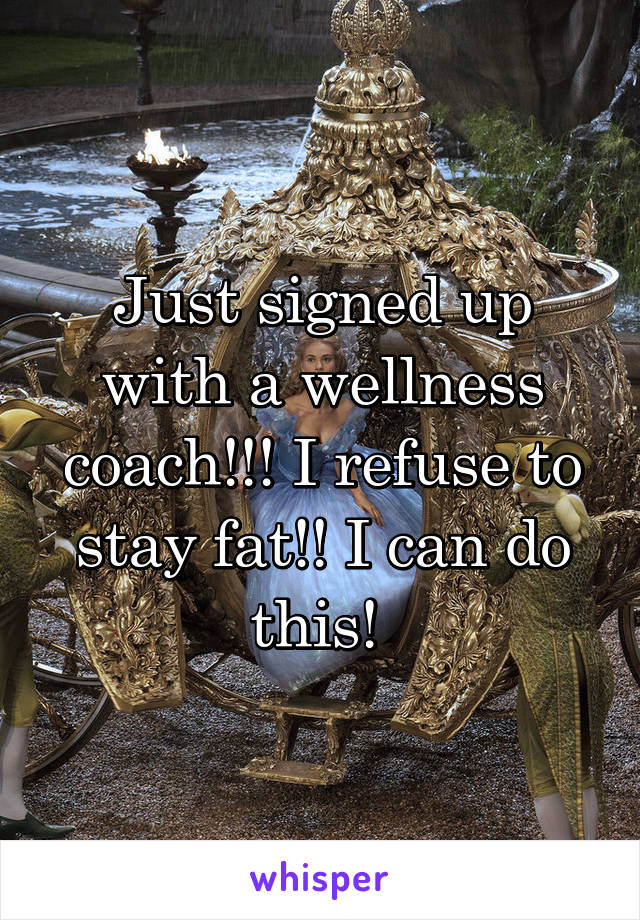Just signed up with a wellness coach!!! I refuse to stay fat!! I can do this!