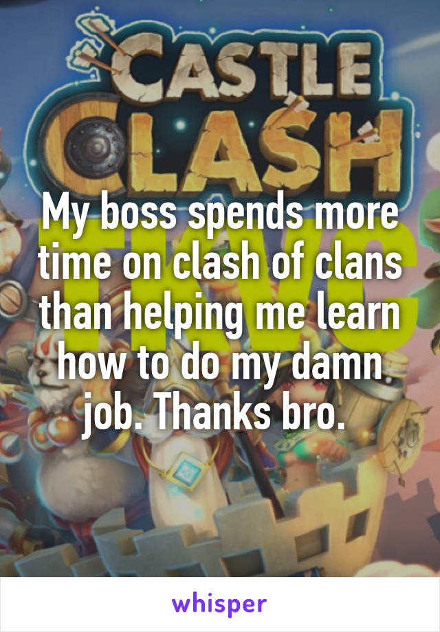 My boss spends more time on clash of clans than helping me learn how to do my damn job. Thanks bro.