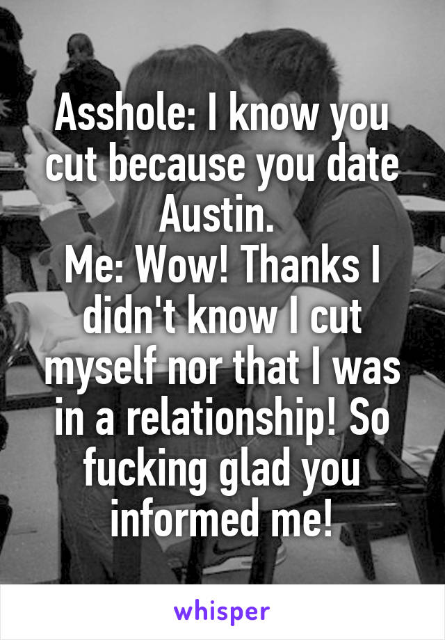 Asshole: I know you cut because you date Austin.  Me: Wow! Thanks I didn't know I cut myself nor that I was in a relationship! So fucking glad you informed me!