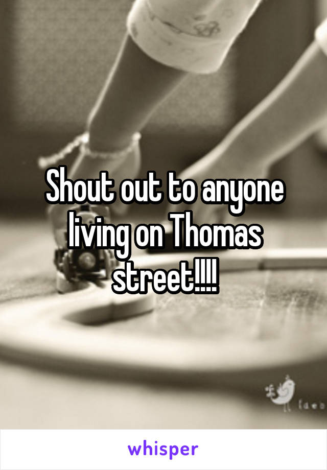 Shout out to anyone living on Thomas street!!!!