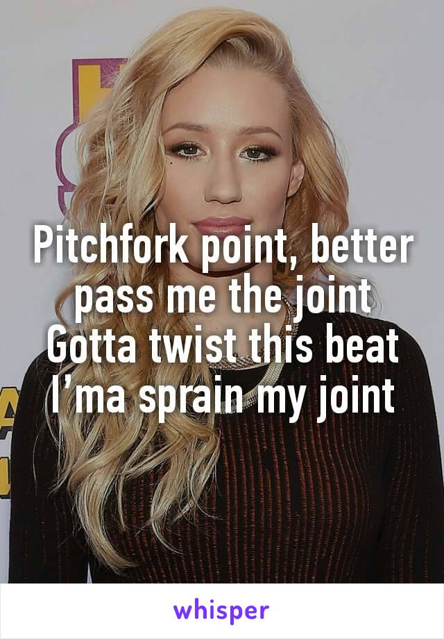 Pitchfork point, better pass me the joint Gotta twist this beat I'ma sprain my joint