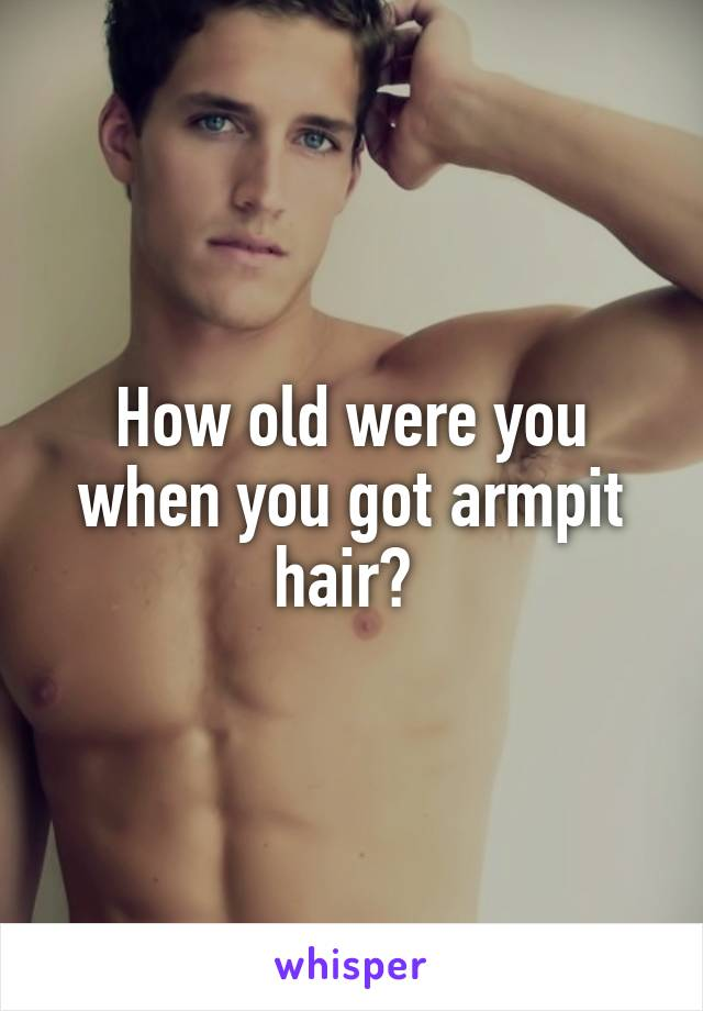 How old were you when you got armpit hair?