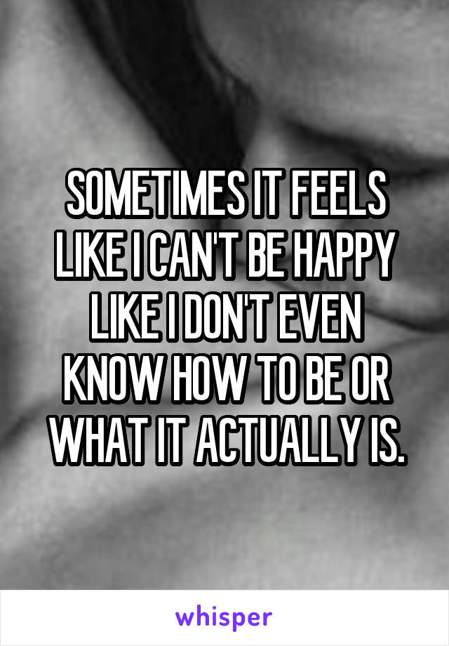 SOMETIMES IT FEELS LIKE I CAN'T BE HAPPY LIKE I DON'T EVEN KNOW HOW TO BE OR WHAT IT ACTUALLY IS.