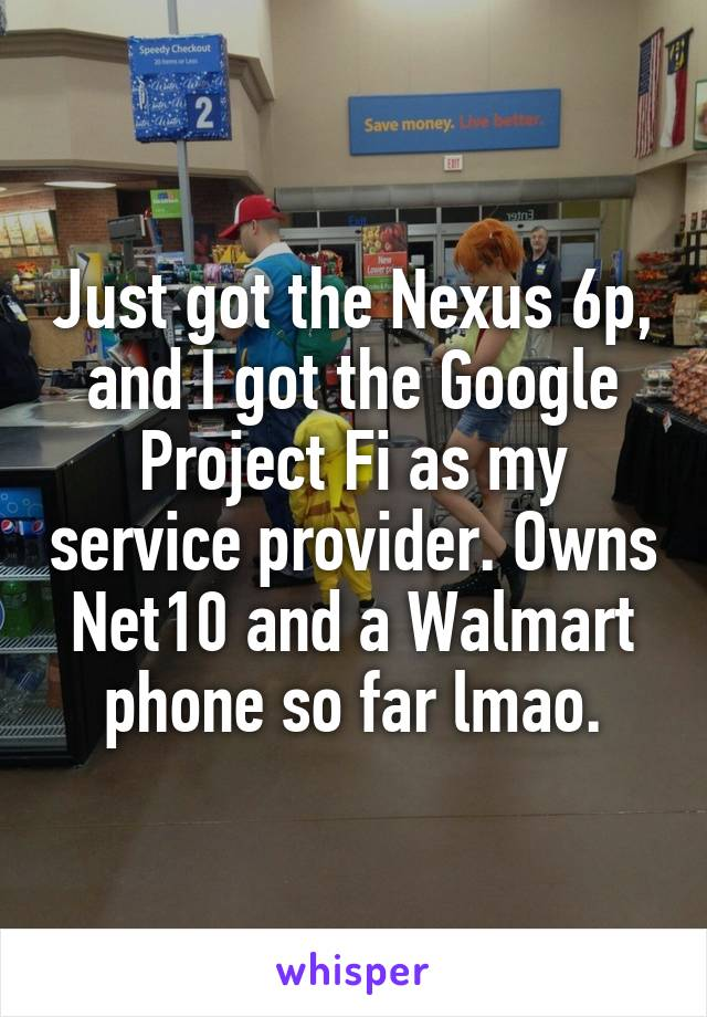 Just got the Nexus 6p, and I got the Google Project Fi as my service provider. Owns Net10 and a Walmart phone so far lmao.