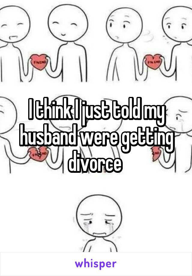 I think I just told my husband were getting divorce