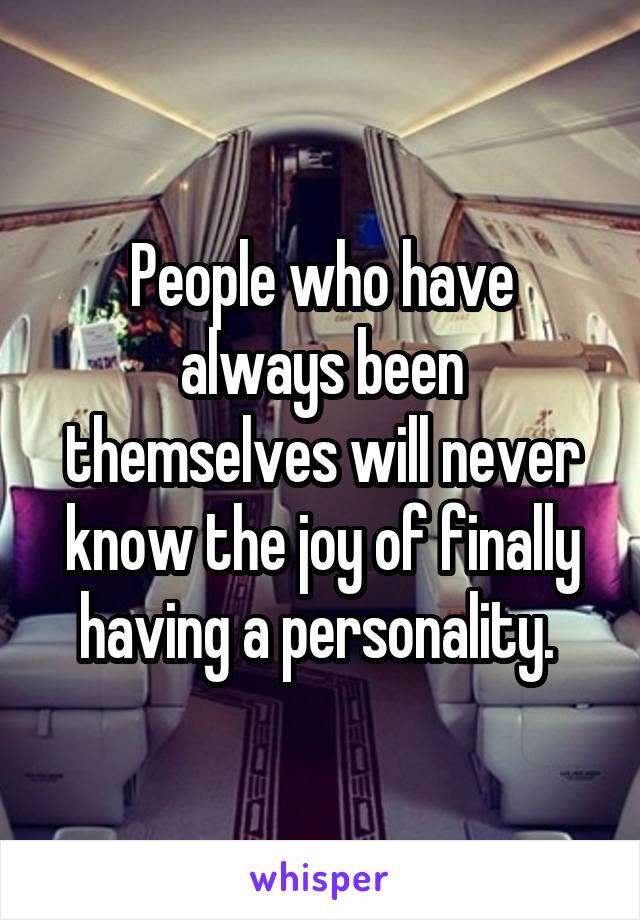 People who have always been themselves will never know the joy of finally having a personality.