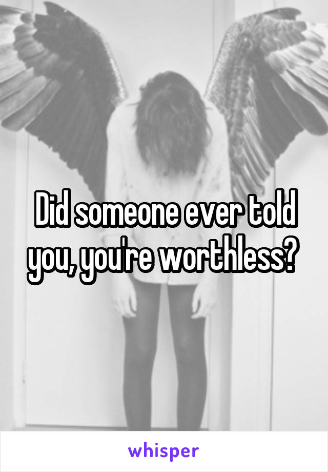 Did someone ever told you, you're worthless?