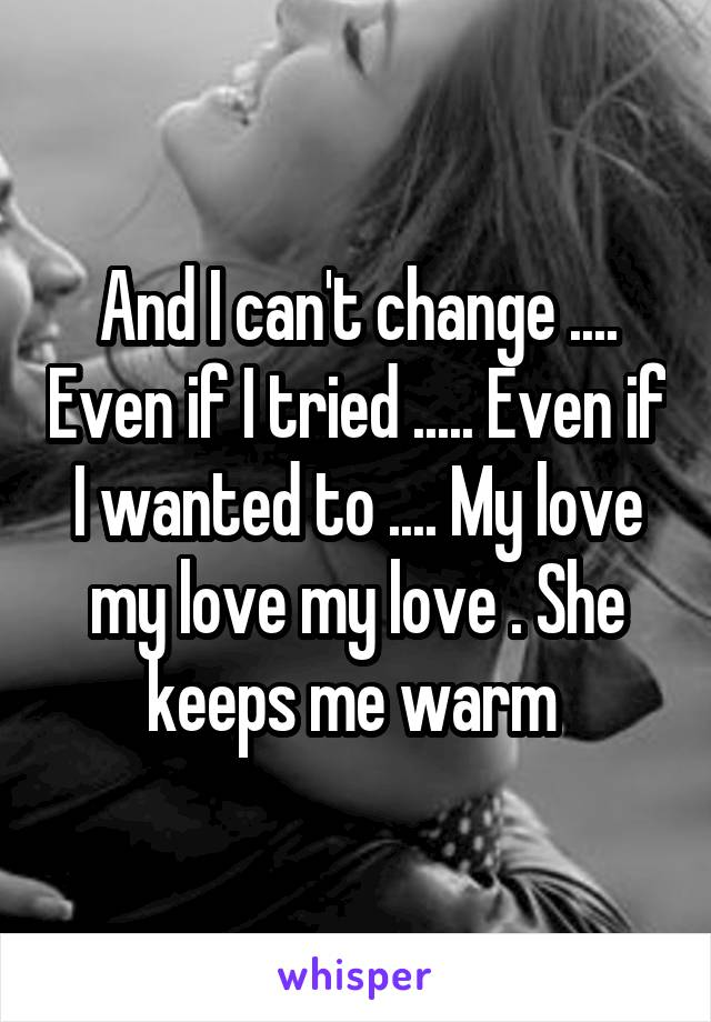 And I can't change .... Even if I tried ..... Even if I wanted to .... My love my love my love . She keeps me warm
