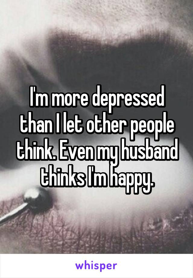I'm more depressed than I let other people think. Even my husband thinks I'm happy.