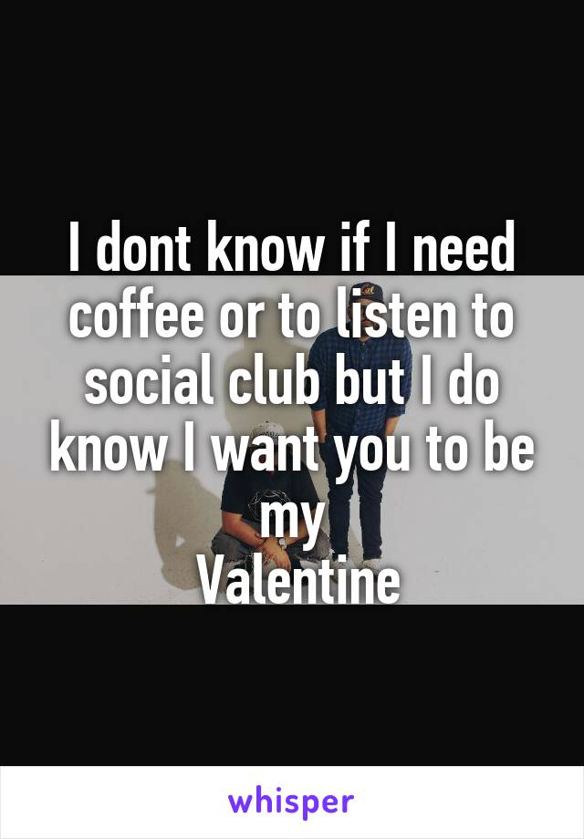 I dont know if I need coffee or to listen to social club but I do know I want you to be my  Valentine