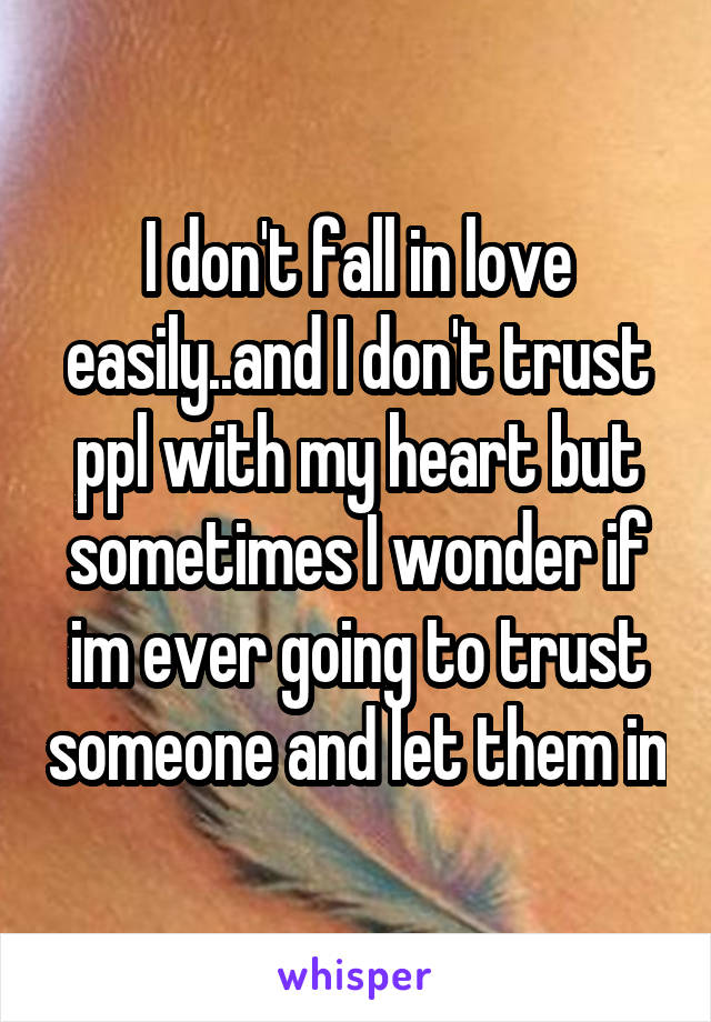 I don't fall in love easily..and I don't trust ppl with my heart but sometimes I wonder if im ever going to trust someone and let them in