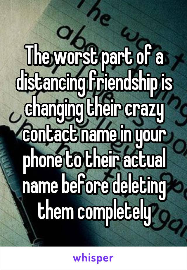 The worst part of a distancing friendship is changing their crazy contact name in your phone to their actual name before deleting them completely