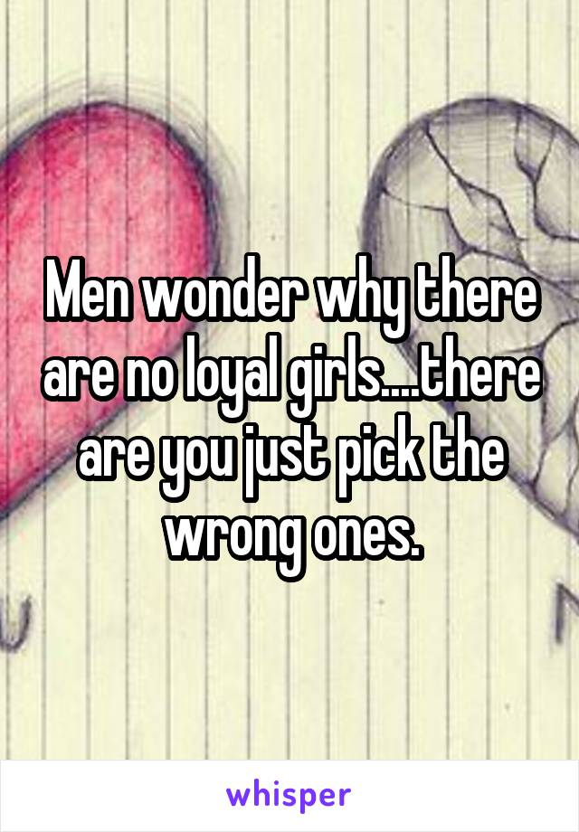 Men wonder why there are no loyal girls....there are you just pick the wrong ones.