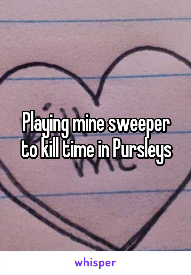 Playing mine sweeper to kill time in Pursleys