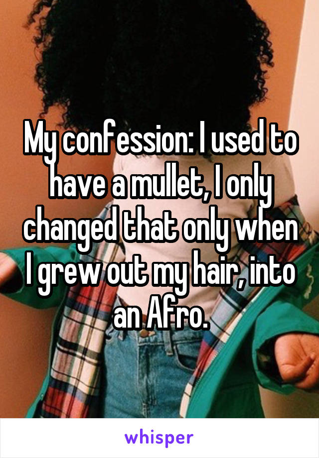 My confession: I used to have a mullet, I only changed that only when I grew out my hair, into an Afro.