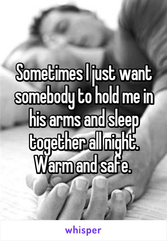 Sometimes I just want somebody to hold me in his arms and sleep together all night. Warm and safe.