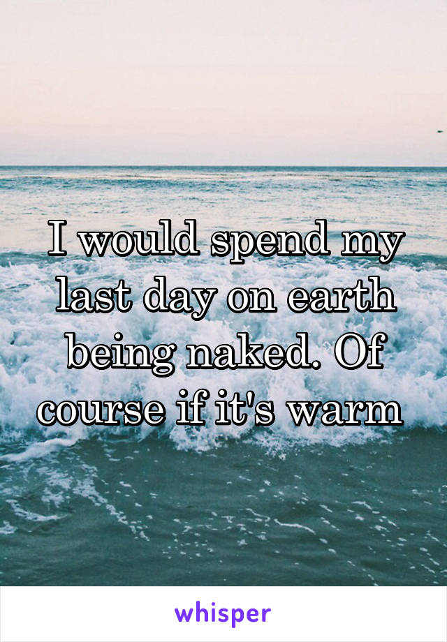 I would spend my last day on earth being naked. Of course if it's warm