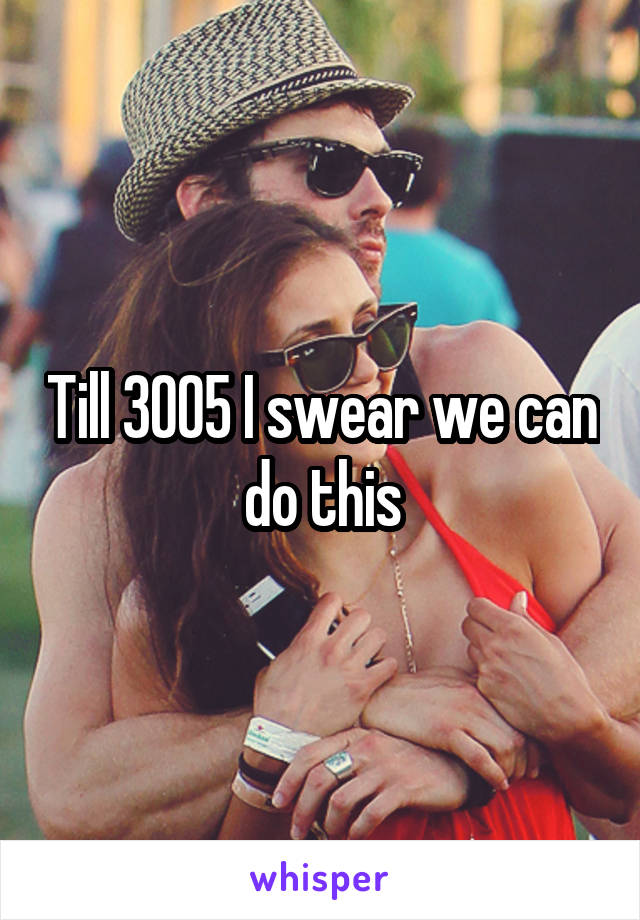 Till 3005 I swear we can do this