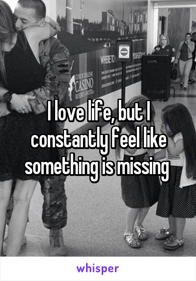 I love life, but I constantly feel like something is missing