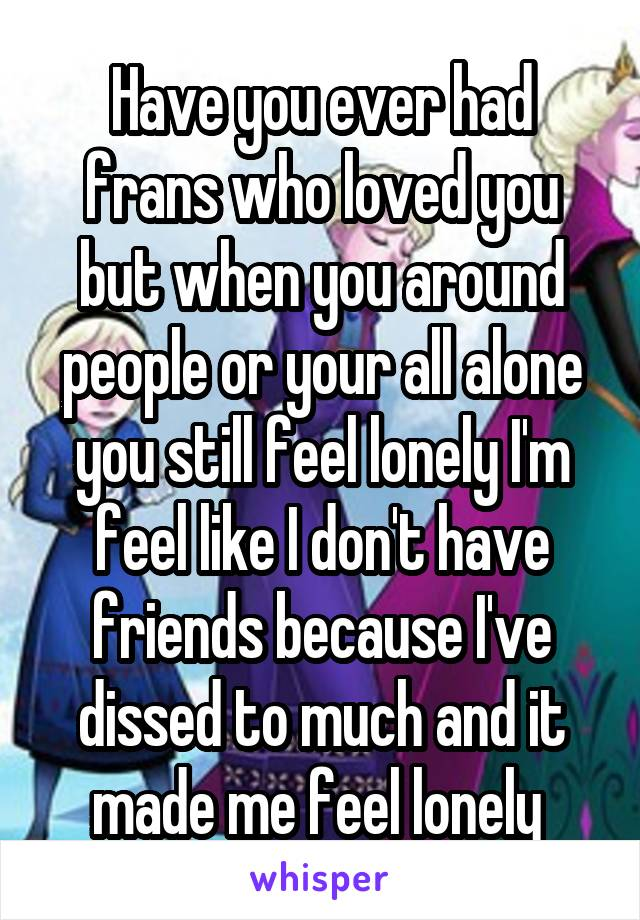 Have you ever had frans who loved you but when you around people or your all alone you still feel lonely I'm feel like I don't have friends because I've dissed to much and it made me feel lonely