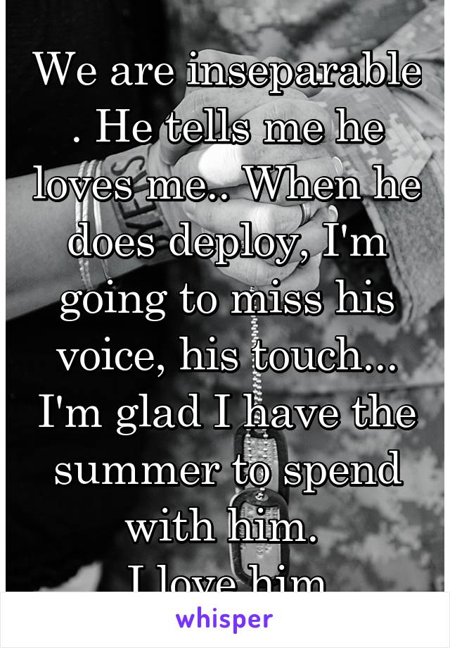 We are inseparable . He tells me he loves me.. When he does deploy, I'm going to miss his voice, his touch... I'm glad I have the summer to spend with him.  I love him