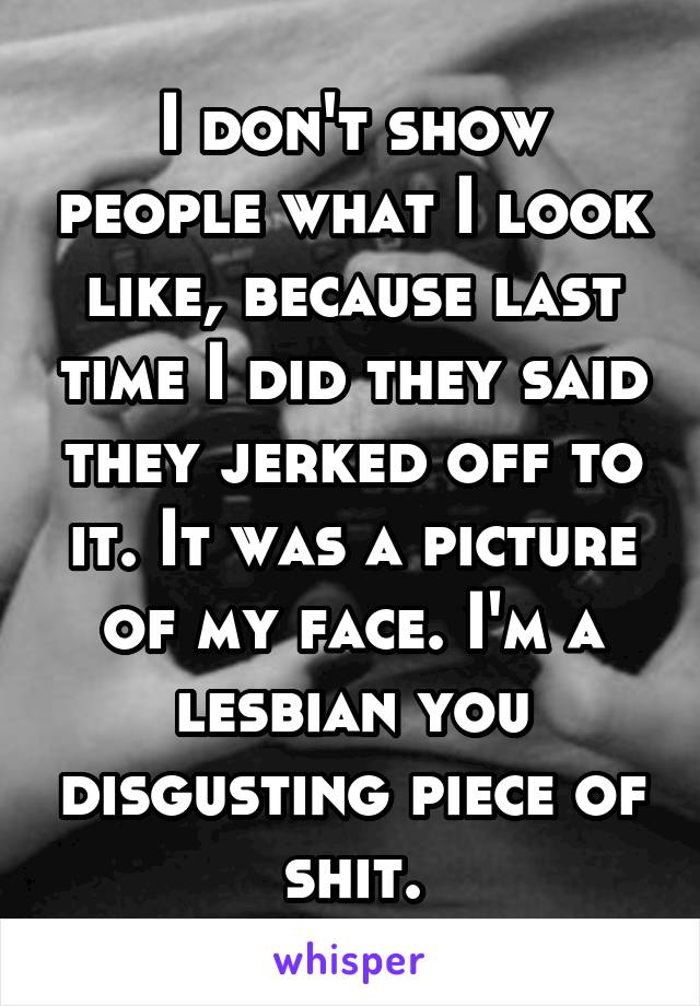 I don't show people what I look like, because last time I did they said they jerked off to it. It was a picture of my face. I'm a lesbian you disgusting piece of shit.