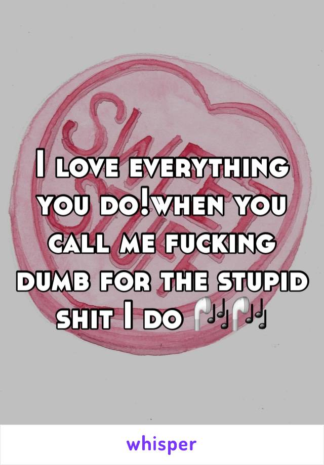I love everything you do!when you call me fucking dumb for the stupid shit I do 🎧🎧