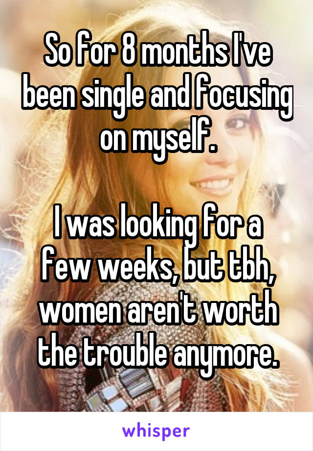 So for 8 months I've been single and focusing on myself.  I was looking for a few weeks, but tbh, women aren't worth the trouble anymore.